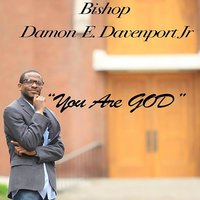 You Are God — Bishop Damon E Davenport Jr