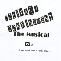 Solitary Confinement the Musical: Or I Was Drunk When I Wrote This... — Todd