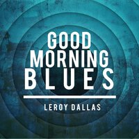 Good Morning Blues — Leroy Dallas