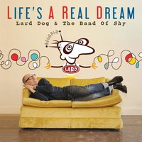 Life's a Real Dream — Lard Dog & The Band of Shy
