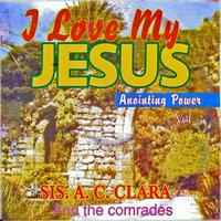 I Love My Jesus Anointing Power, Vol. 3 — Sis. A. C. Clara & the Comrades