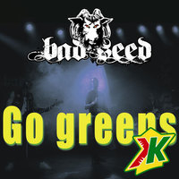 Go Greens — Bad Seed
