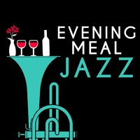 Evening Meal Jazz — Dinner Music, Dining With Jazz, Relaxing Jazz Music, Smooth Chill Dinner Background Instrumental Sounds, Dining with Jazz|Dinner Music|Relaxing Jazz Music, Smooth Chill Dinner Background Instrumental Sounds
