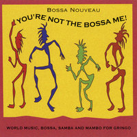 You're Not the Bossa Me — Bossa Nouveau