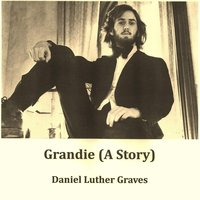 Grandie (A Story) — Daniel Luther Graves