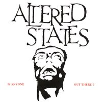 IS ANYONE OUT THERE? — Altered States