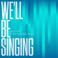 We'll Be Singing — Central Community Church