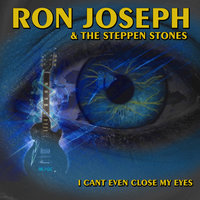 I Can't Even Close My Eyes — Ron Joseph & The Steppen Stones