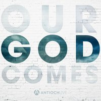 Our God Comes — AntiochLIVE, Antioch Live