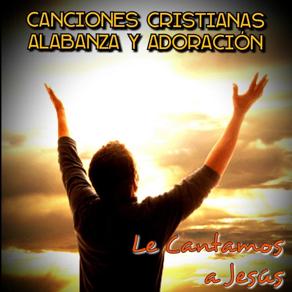 Alabanzas Cristianas De Adoracion canciones cristianas: alabanza y adoración — le cantamos a