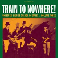 Train to Nowhere!: Unissued Sixties Garage Acetates, Volume Three — сборник