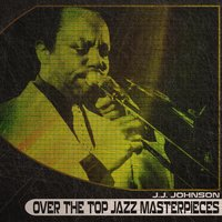 Over the Top Jazz Masterpieces — J. J. Johnson