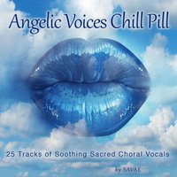 Angelic Voices Chill Pill (25 Tracks of Soothing Sacred Choral Vocals) — SAVAE