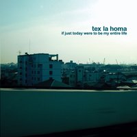 If just today were to be my entire life — Tex La Homa