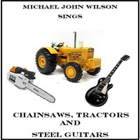 Chainsaws, Tractors and Steel Guitars — Michael John Wilson