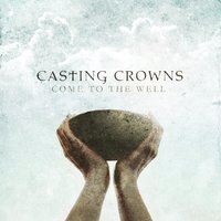 Come To The Well — Casting Crowns