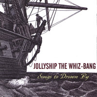 Songs to Drown By — Jollyship the Whiz-Bang