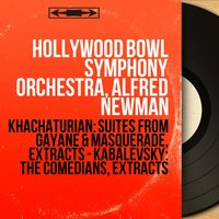 Khachaturian: Suites from Gayane & Masquerade, Extracts - Kabalevsky: The Comedians, Extracts — Hollywood Bowl Symphony Orchestra, Alfred Newman, Арам Ильич Хачатурян