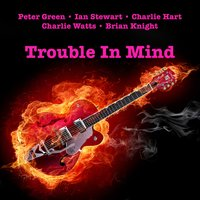 Trouble In Mind — Peter Green, Ian Stewart, Peter Green, Ian Stewart, Charlie Hart, Charlie Watts (of The Rolling Stones), Brian Knight, CHARLIE HART, Brian Knight, Charlie Watts (of The Rolling Stones)