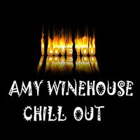 Chill Out Amy Winehouse — I Love You