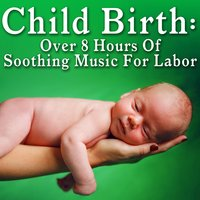 Child Birth: Over 8 Hours of Soothing Music for Labor — Chill Master