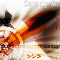 I Am a Rollingstone — Sonicly Sic