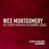 Wes Montgomery - The Classy Catalogue Recordings Series — Wes Montgomery