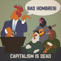 Capitalism Is Dead — Bad Hombres