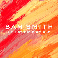 I'm Not The Only One — Sam Smith