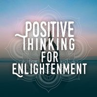 Positive Thinking for Enlightenment — Positive Thinking: Music to Develop a Complete Meditation Mindset