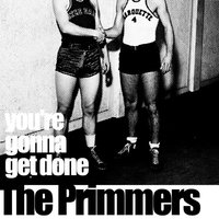 You're Gonna Get Done — The Primmers