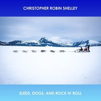 Sleds, Dogs, and Rock n' Roll — Christopher Robin Shelley