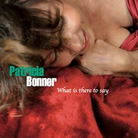 What Is There to Say — Patricia Bonner