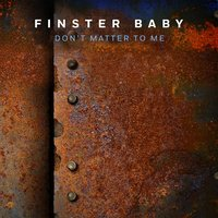 Don't Matter to Me — Finster Baby