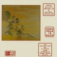 Moon Road to Dawn: An Encounter of Chinese and Japanese Traditional Music — James Ashley Franklin & Antony Wheeler