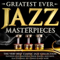 Greatest Ever Jazz Masterpieces - The Very Best Classic Jazz Collection - Featuring Louis Armstrong, Frank Sinatra, Miles Davis, Ella Fitzgerald, Ray Charles & Many More — сборник