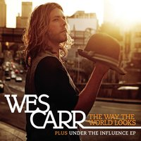 The Way The World Looks + Under The Influence EP — Wes Carr