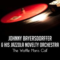 The Waffle Man's Call — Johnny Bayersdorffer and His Jazzola Novelty Orchestra