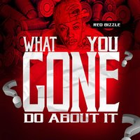 What You Gon Do About It — Red Bizzle