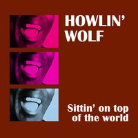 Sittin' On Top Of The World — Howlin' Wolf