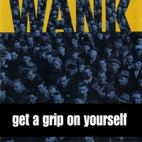 Get A Grip On Yourself — WANK