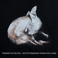 Out of Themselves Things Will Come — Thrown to the Sun