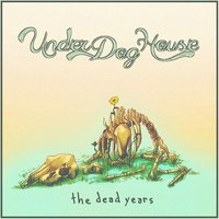 The Dead Years — Under Dog House
