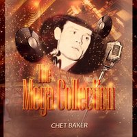 The Mega Collection — Chet Baker, Chet Baker And Strings, Chet Baker & The Lighthouse All-Stars, Chet Baker, Chet Baker & The Lighthouse All-Stars, Chet Baker And Strings