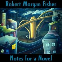 Notes for a Novel — Robert Morgan Fisher