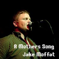 A Mother's Song — Jake Moffat