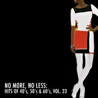 No More, No Less: Hits of 40's, 50's & 60's, Vol. 23 — сборник