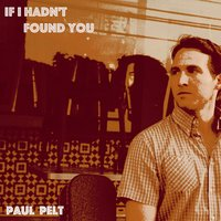 If I Hadn't Found You — Paul Pelt