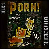The Internet Is For Porn — D-Xtreme
