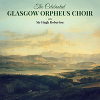 The Celebrated Glasgow Orpheus Choir — The Glasgow Orpheus Choir, Sir Hugh Roberton, Sir Hugh Roberton & The Glasgow Orpheus Choir